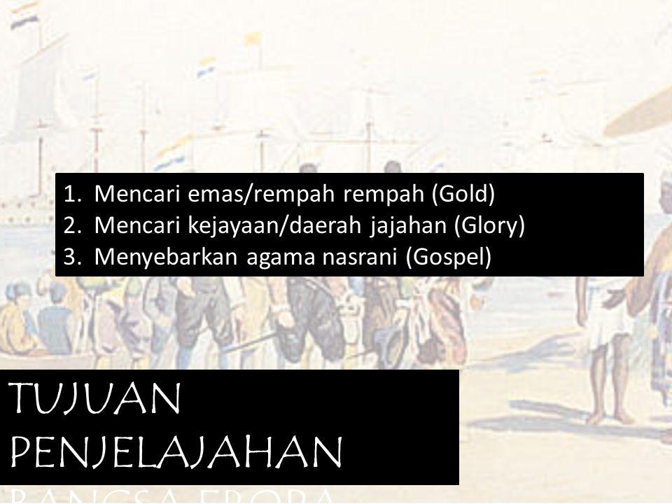1. Mencari emas/rempah rempah (Gold) 2. Mencari kejayaan/daerah jajahan (Glory) 3. Menyebarkan agama nasrani (Gospel) TUJUAN PENJELAJAHAN BANGSA EROPA