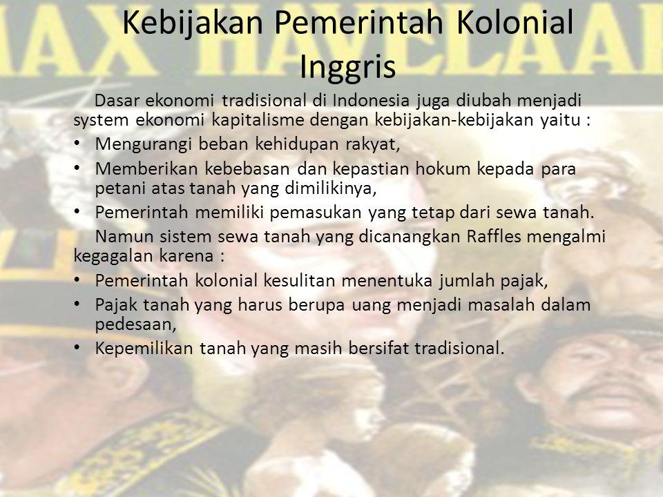 Kebijakan Pemerintah Kolonial Inggris Dasar ekonomi tradisional di Indonesia juga diubah menjadi system ekonomi kapitalisme dengan kebijakan-kebijakan yaitu : Mengurangi beban kehidupan rakyat, Memberikan kebebasan dan kepastian hokum kepada para petani atas tanah yang dimilikinya, Pemerintah memiliki pemasukan yang tetap dari sewa tanah.