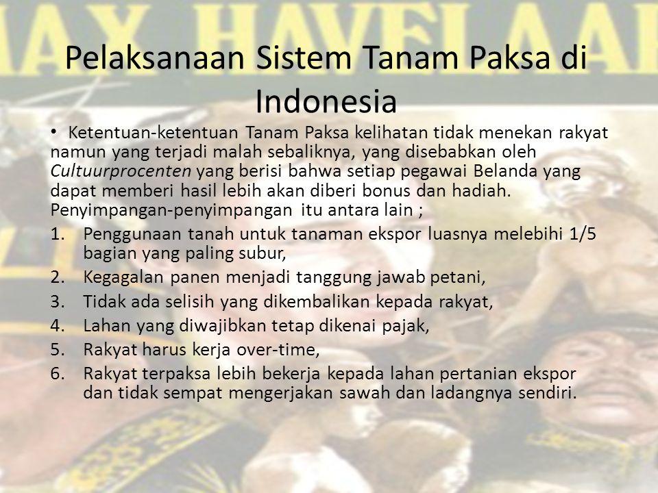 Pelaksanaan Sistem Tanam Paksa di Indonesia Ketentuan-ketentuan Tanam Paksa kelihatan tidak menekan rakyat namun yang terjadi malah sebaliknya, yang disebabkan oleh Cultuurprocenten yang berisi bahwa setiap pegawai Belanda yang dapat memberi hasil lebih akan diberi bonus dan hadiah.