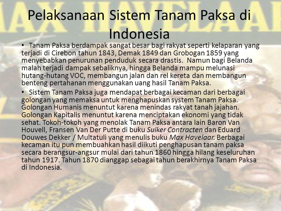 Pelaksanaan Sistem Tanam Paksa di Indonesia Tanam Paksa berdampak sangat besar bagi rakyat seperti kelaparan yang terjadi di Cirebon tahun 1843, Demak 1849 dan Grobogan 1859 yang menyebabkan penurunan penduduk secara drastis.