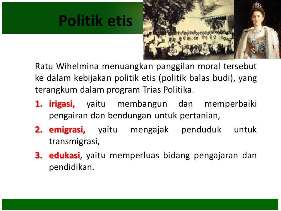Politik etis Ratu Wihelmina menuangkan panggilan moral tersebut ke dalam kebijakan politik etis (politik balas budi), yang terangkum dalam program Tri