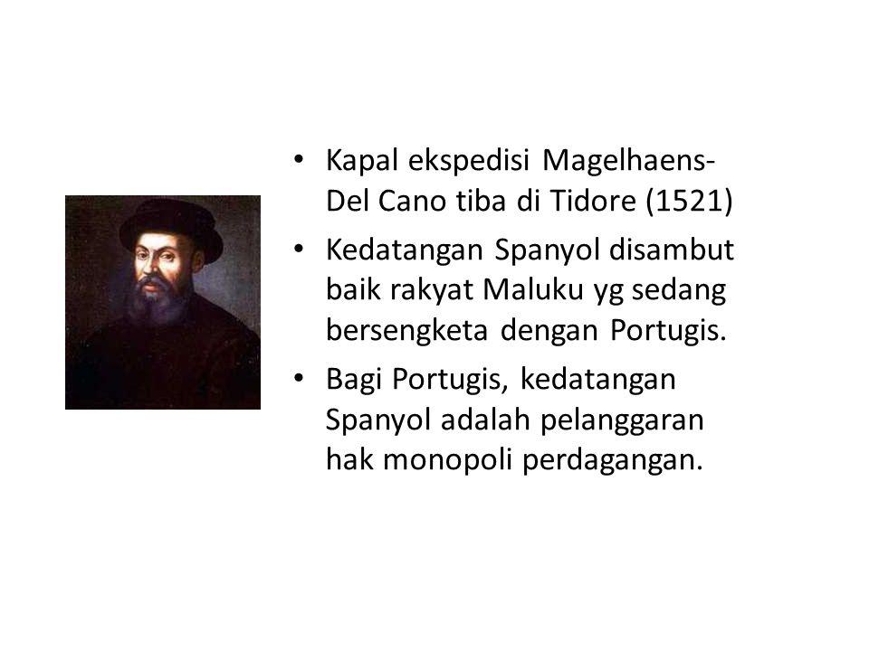 Kapal ekspedisi Magelhaens- Del Cano tiba di Tidore (1521) Kedatangan Spanyol disambut baik rakyat Maluku yg sedang bersengketa dengan Portugis. Bagi