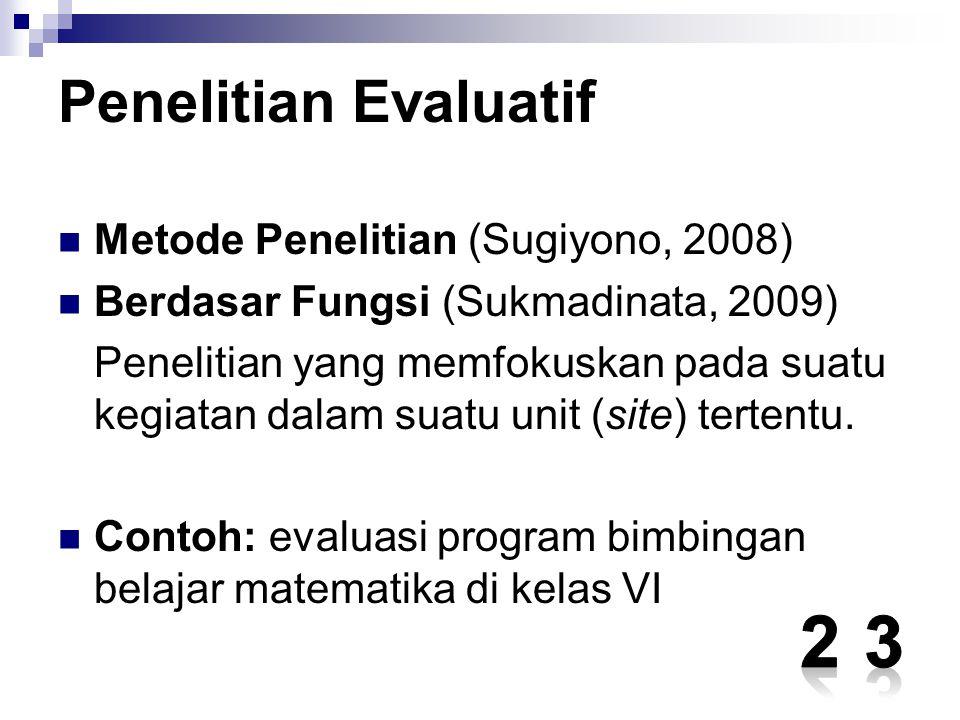 Penelitian Evaluatif Metode Penelitian (Sugiyono, 2008) Berdasar Fungsi (Sukmadinata, 2009) Penelitian yang memfokuskan pada suatu kegiatan dalam suat
