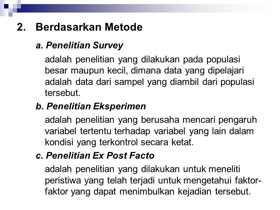 2.Berdasarkan Metode a. Penelitian Survey adalah penelitian yang dilakukan pada populasi besar maupun kecil, dimana data yang dipelajari adalah data d