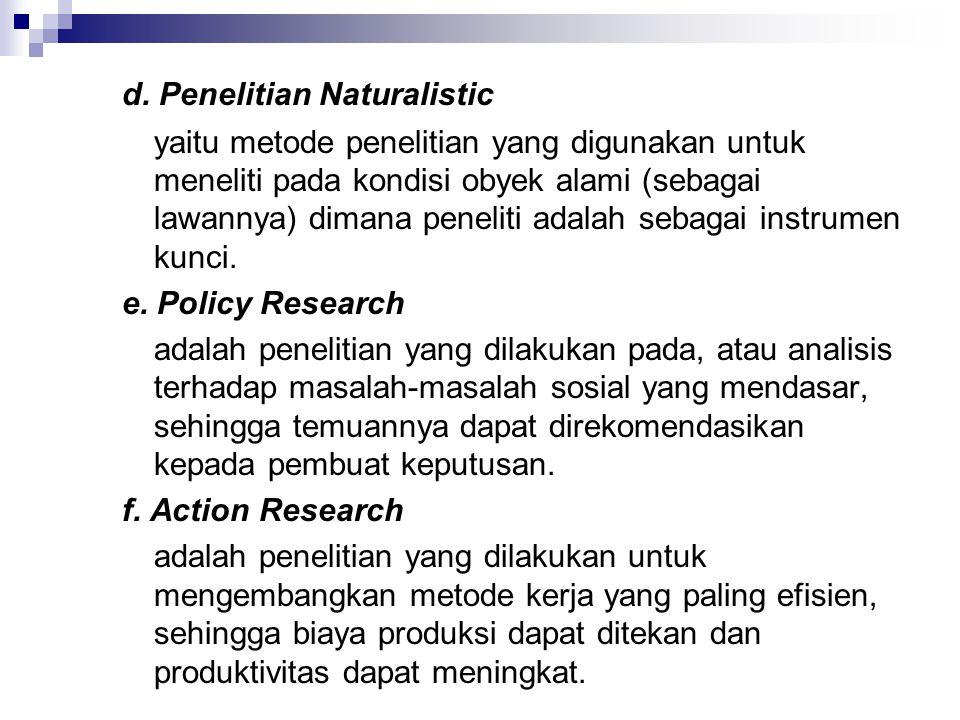 d. Penelitian Naturalistic yaitu metode penelitian yang digunakan untuk meneliti pada kondisi obyek alami (sebagai lawannya) dimana peneliti adalah se