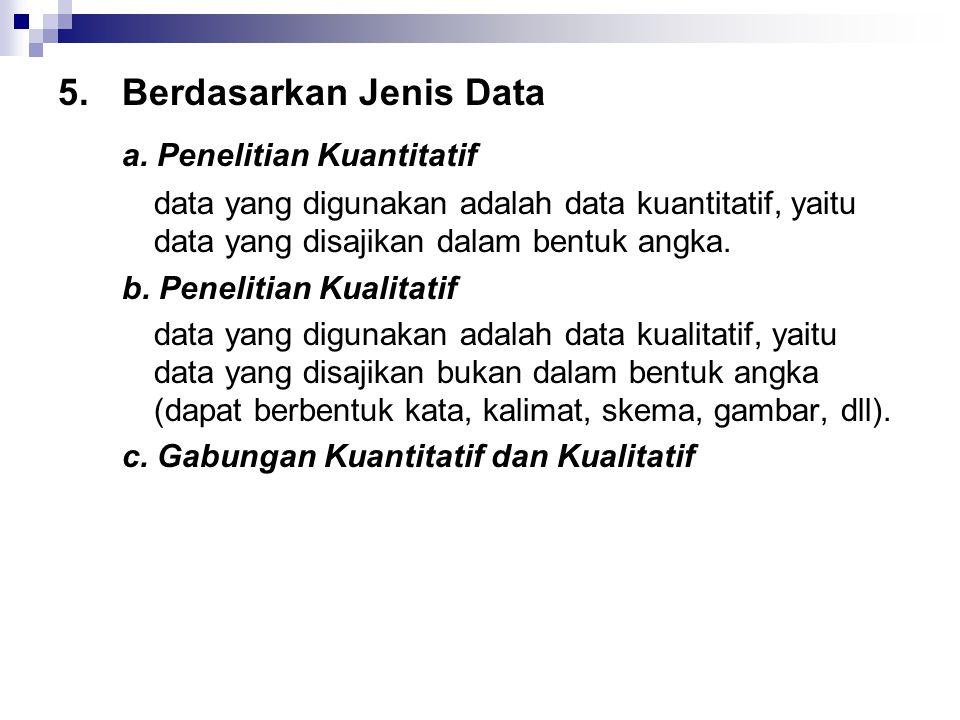5.Berdasarkan Jenis Data a. Penelitian Kuantitatif data yang digunakan adalah data kuantitatif, yaitu data yang disajikan dalam bentuk angka. b. Penel