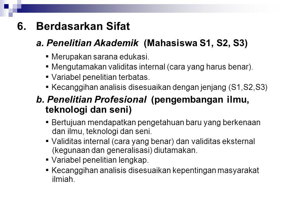 6.Berdasarkan Sifat a. Penelitian Akademik (Mahasiswa S1, S2, S3) ▪ Merupakan sarana edukasi. ▪ Mengutamakan validitas internal (cara yang harus benar