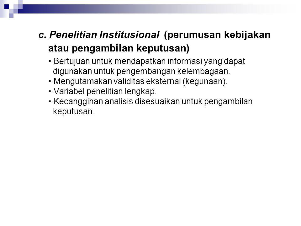 c. Penelitian Institusional (perumusan kebijakan atau pengambilan keputusan) ▪ Bertujuan untuk mendapatkan informasi yang dapat digunakan untuk pengem
