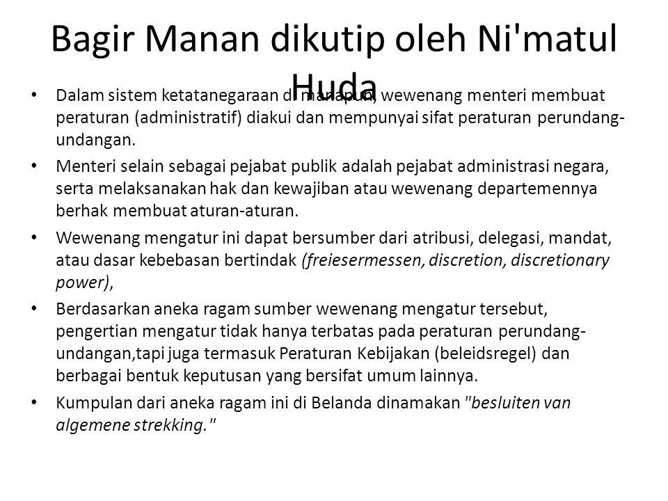Bagir Manan dikutip oleh Ni'matul Huda Dalam sistem ketatanegaraan di manapun, wewenang menteri membuat peraturan (administratif) diakui dan mempunyai