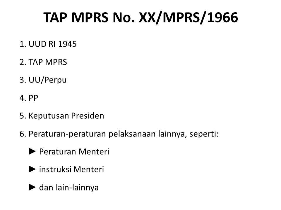 TAP MPRS No. XX/MPRS/1966 1. UUD RI 1945 2. TAP MPRS 3. UU/Perpu 4. PP 5. Keputusan Presiden 6. Peraturan-peraturan pelaksanaan lainnya, seperti: ► Pe