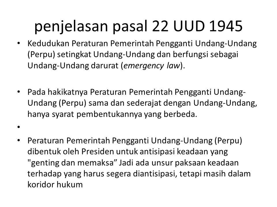 penjelasan pasal 22 UUD 1945 Kedudukan Peraturan Pemerintah Pengganti Undang-Undang (Perpu) setingkat Undang-Undang dan berfungsi sebagai Undang-Undan