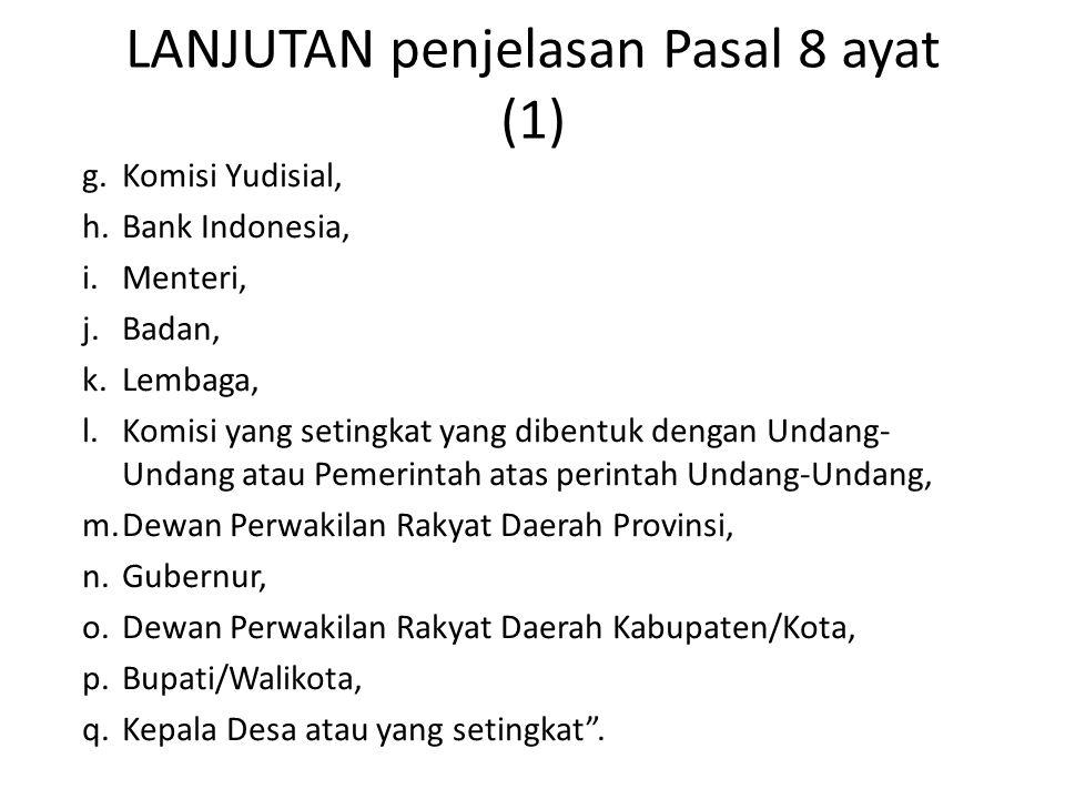 LANJUTAN penjelasan Pasal 8 ayat (1) g.Komisi Yudisial, h.Bank Indonesia, i.Menteri, j.Badan, k.Lembaga, l.Komisi yang setingkat yang dibentuk dengan