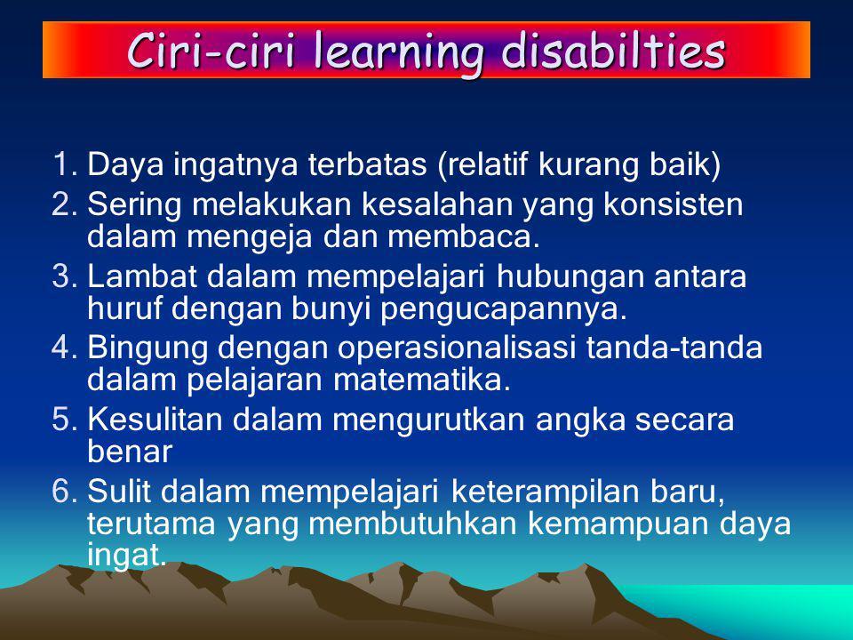 Ciri-ciri learning disabilties 1.Daya ingatnya terbatas (relatif kurang baik) 2.Sering melakukan kesalahan yang konsisten dalam mengeja dan membaca.