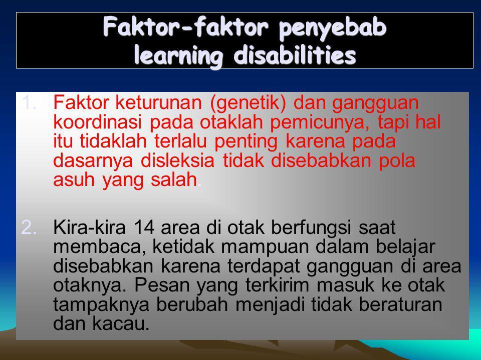 Faktor-faktor penyebab learning disabilities 1.Faktor keturunan (genetik) dan gangguan koordinasi pada otaklah pemicunya, tapi hal itu tidaklah terlalu penting karena pada dasarnya disleksia tidak disebabkan pola asuh yang salah.