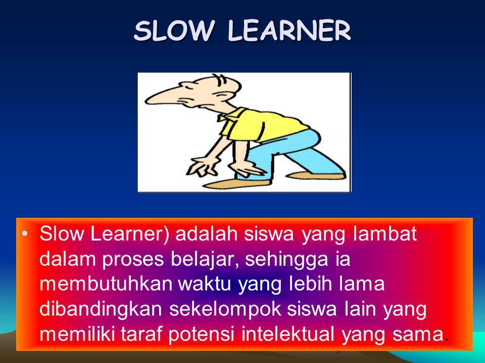 SLOW LEARNER Slow Learner) adalah siswa yang lambat dalam proses belajar, sehingga ia membutuhkan waktu yang lebih lama dibandingkan sekelompok siswa lain yang memiliki taraf potensi intelektual yang sama.