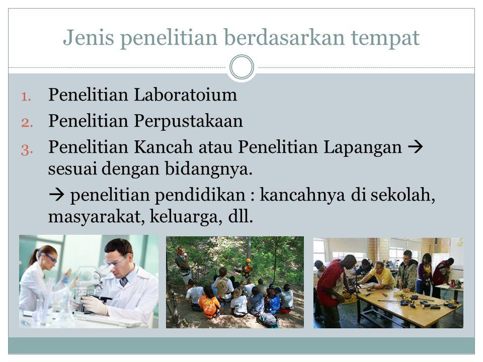 Jenis penelitian berdasarkan tempat 1. Penelitian Laboratoium 2. Penelitian Perpustakaan 3. Penelitian Kancah atau Penelitian Lapangan  sesuai dengan