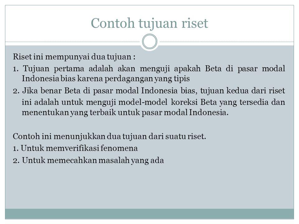 Contoh tujuan riset Riset ini mempunyai dua tujuan : 1. Tujuan pertama adalah akan menguji apakah Beta di pasar modal Indonesia bias karena perdaganga