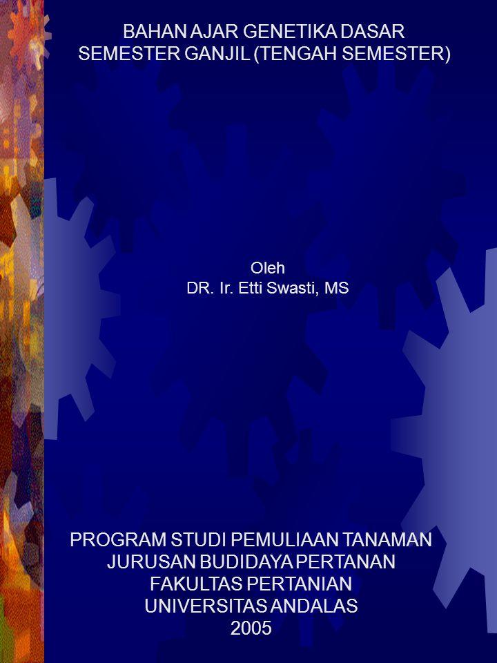 Oleh DR. Ir. Etti Swasti, MS PROGRAM STUDI PEMULIAAN TANAMAN JURUSAN BUDIDAYA PERTANAN FAKULTAS PERTANIAN UNIVERSITAS ANDALAS 2005 BAHAN AJAR GENETIKA