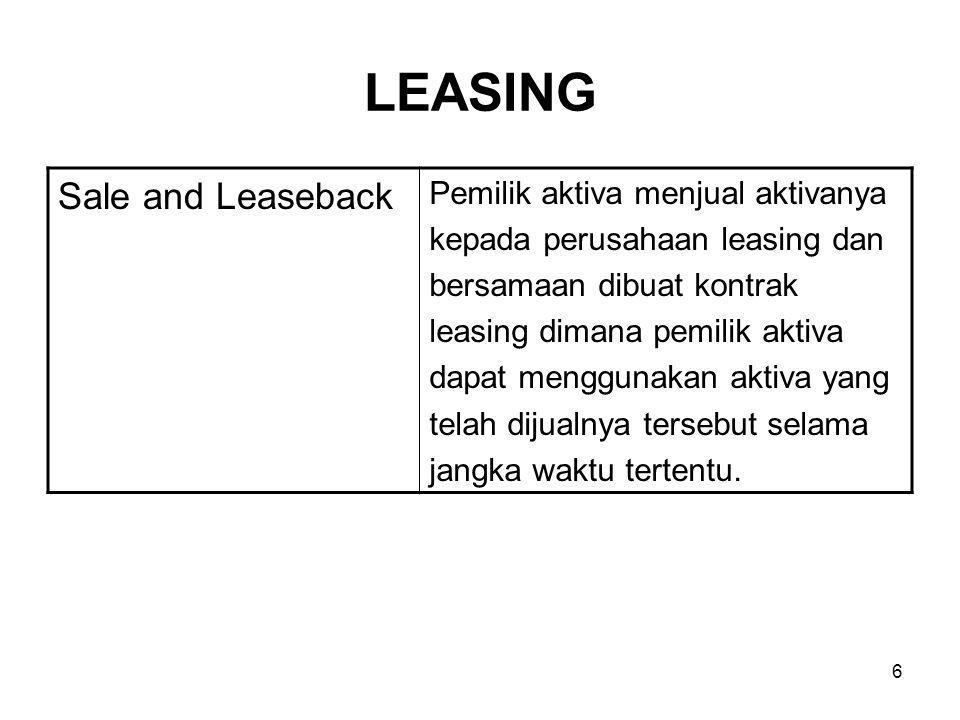 6 LEASING Sale and Leaseback Pemilik aktiva menjual aktivanya kepada perusahaan leasing dan bersamaan dibuat kontrak leasing dimana pemilik aktiva dapat menggunakan aktiva yang telah dijualnya tersebut selama jangka waktu tertentu.