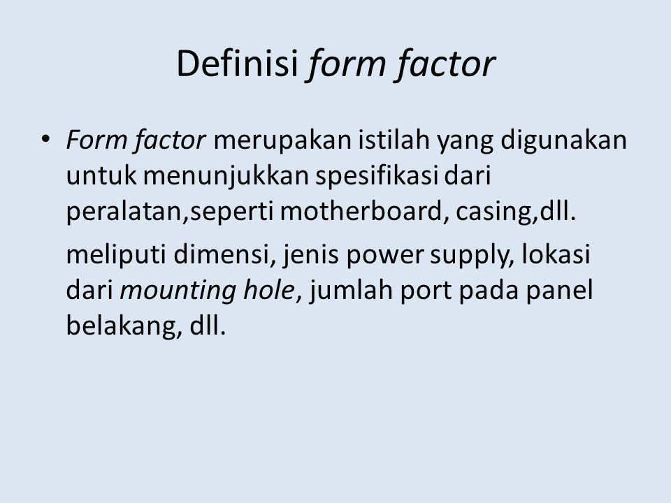Definisi form factor Form factor merupakan istilah yang digunakan untuk menunjukkan spesifikasi dari peralatan,seperti motherboard, casing,dll. melipu