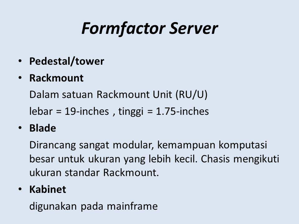 Formfactor Server Pedestal/tower Rackmount Dalam satuan Rackmount Unit (RU/U) lebar = 19-inches, tinggi = 1.75-inches Blade Dirancang sangat modular, kemampuan komputasi besar untuk ukuran yang lebih kecil.
