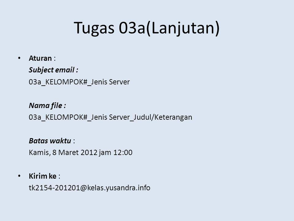 Tugas 03a(Lanjutan) Aturan : Subject email : 03a_KELOMPOK#_Jenis Server Nama file : 03a_KELOMPOK#_Jenis Server_Judul/Keterangan Batas waktu : Kamis, 8