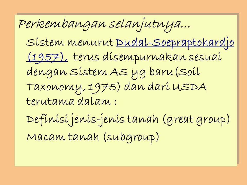 Perkembangan selanjutnya... Sistem menurut Dudal-Soepraptohardjo (1957), terus disempurnakan sesuai dengan Sistem AS yg baru(Soil Taxonomy, 1975) dan