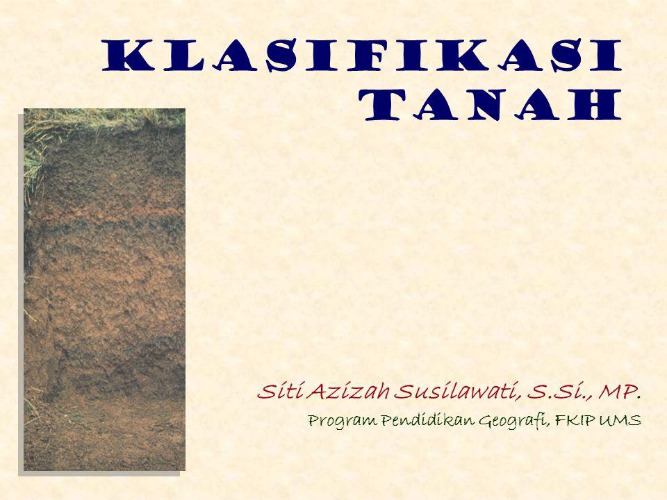 KLASIFIKASI TANAH Siti Azizah Susilawati, S.Si., MP. Program Pendidikan Geografi, FKIP UMS