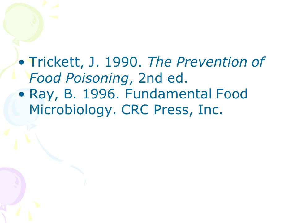 Trickett, J. 1990. The Prevention of Food Poisoning, 2nd ed. Ray, B. 1996. Fundamental Food Microbiology. CRC Press, Inc.