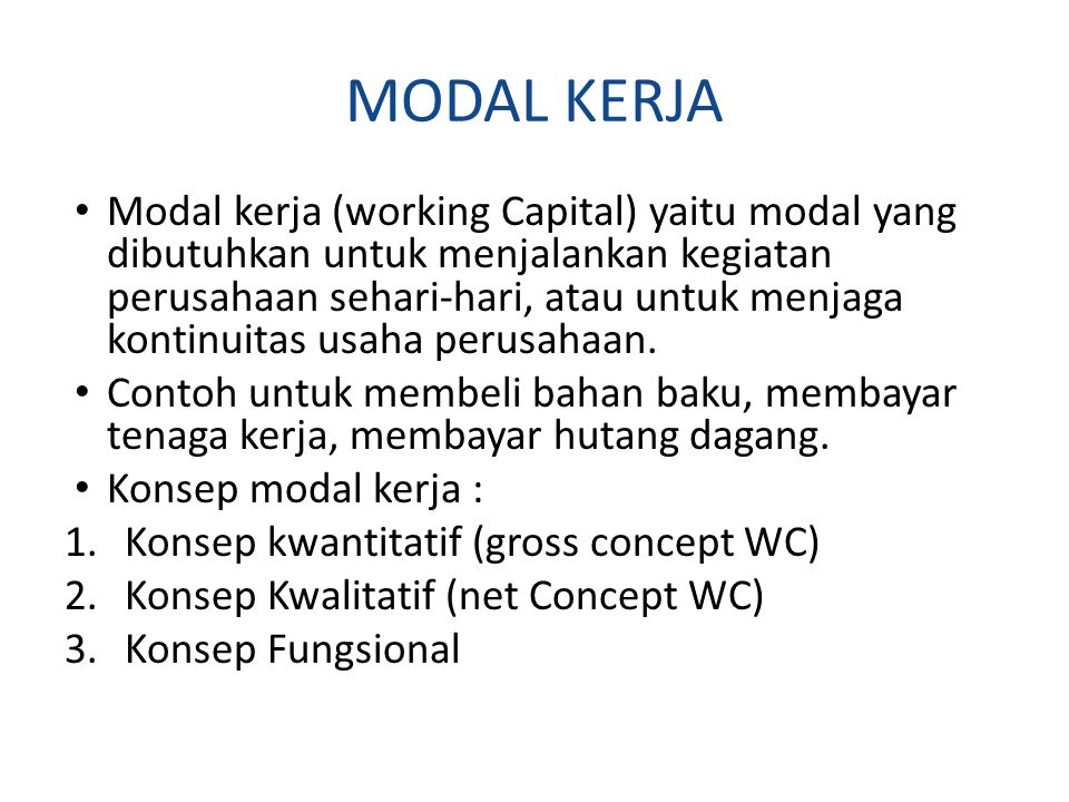 MODAL KERJA Modal kerja (working Capital) yaitu modal yang dibutuhkan untuk menjalankan kegiatan perusahaan sehari-hari, atau untuk menjaga kontinuitas usaha perusahaan.