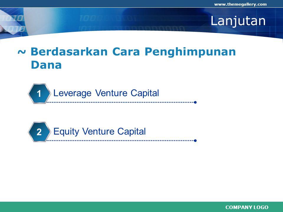 COMPANY LOGO www.themegallery.com Lanjutan ~ Berdasarkan Cara Penghimpunan Dana Leverage Venture Capital 1 Equity Venture Capital 2
