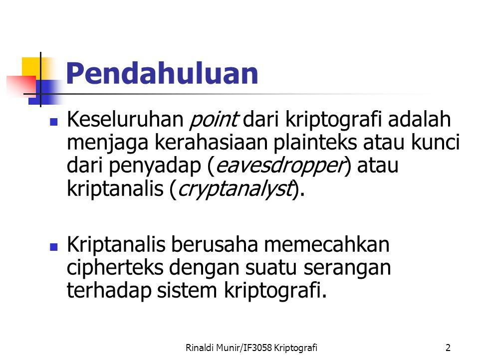 Rinaldi Munir/IF3058 Kriptografi2 Pendahuluan Keseluruhan point dari kriptografi adalah menjaga kerahasiaan plainteks atau kunci dari penyadap (eavesdropper) atau kriptanalis (cryptanalyst).