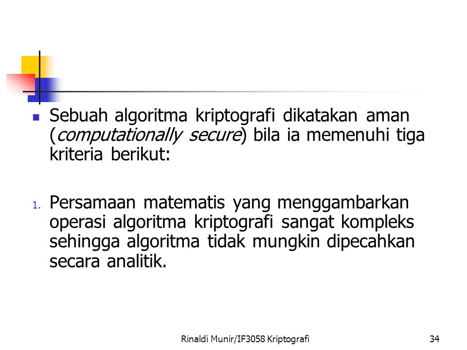 Rinaldi Munir/IF3058 Kriptografi34 Sebuah algoritma kriptografi dikatakan aman (computationally secure) bila ia memenuhi tiga kriteria berikut: 1.