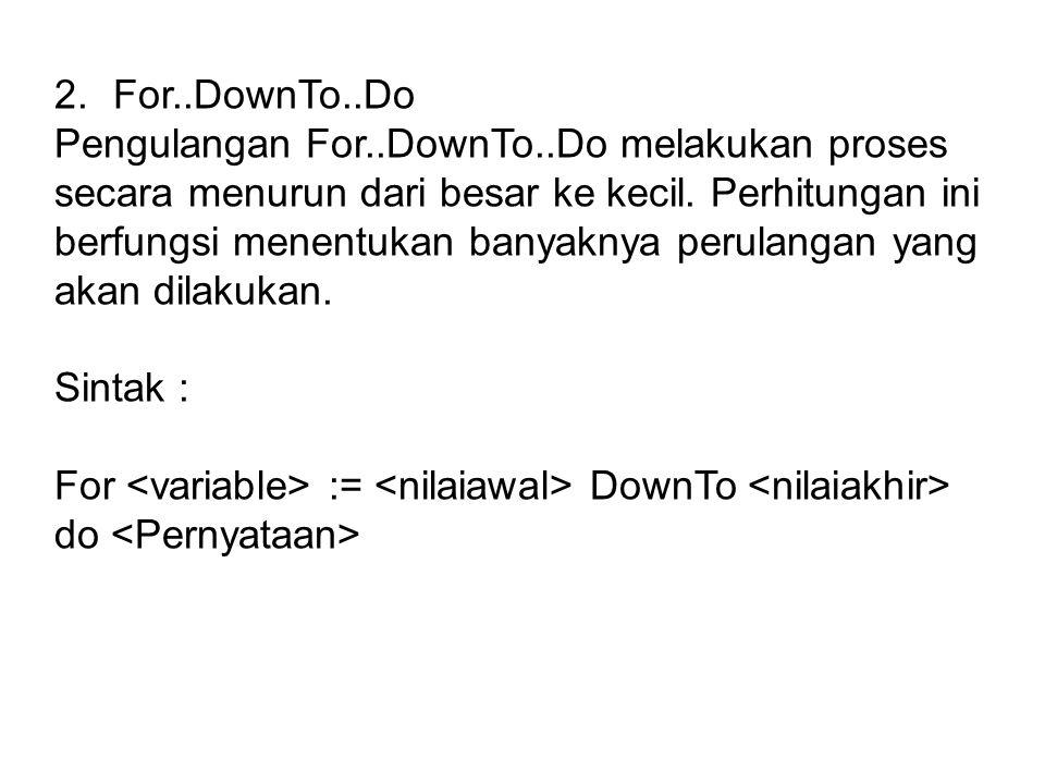 2.For..DownTo..Do Pengulangan For..DownTo..Do melakukan proses secara menurun dari besar ke kecil. Perhitungan ini berfungsi menentukan banyaknya peru
