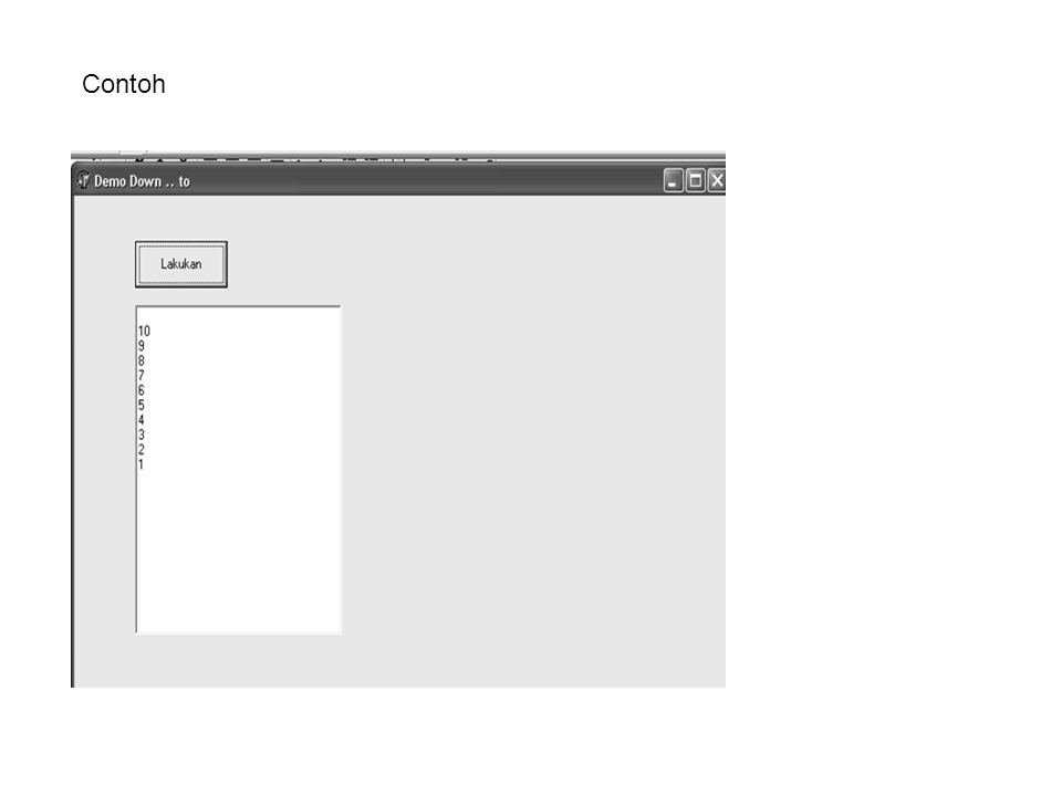 Program procedure TForm1.Button1Click(Sender: TObject); Var i : integer; begin For i := 10 downto 10 do Memo1.lines.add(inttostr(i)); end; end.