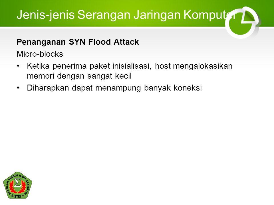 Jenis-jenis Serangan Jaringan Komputer Penanganan SYN Flood Attack Micro-blocks Ketika penerima paket inisialisasi, host mengalokasikan memori dengan sangat kecil Diharapkan dapat menampung banyak koneksi