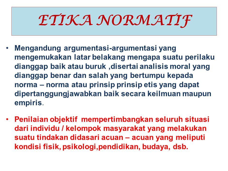 ETIKA NORMATIF Mengandung argumentasi-argumentasi yang mengemukakan latar belakang mengapa suatu perilaku dianggap baik atau buruk,disertai analisis m