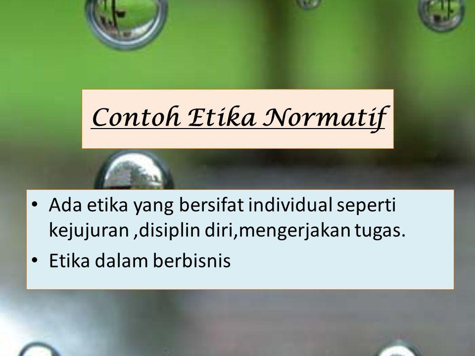 Contoh Etika Normatif Ada etika yang bersifat individual seperti kejujuran,disiplin diri,mengerjakan tugas.