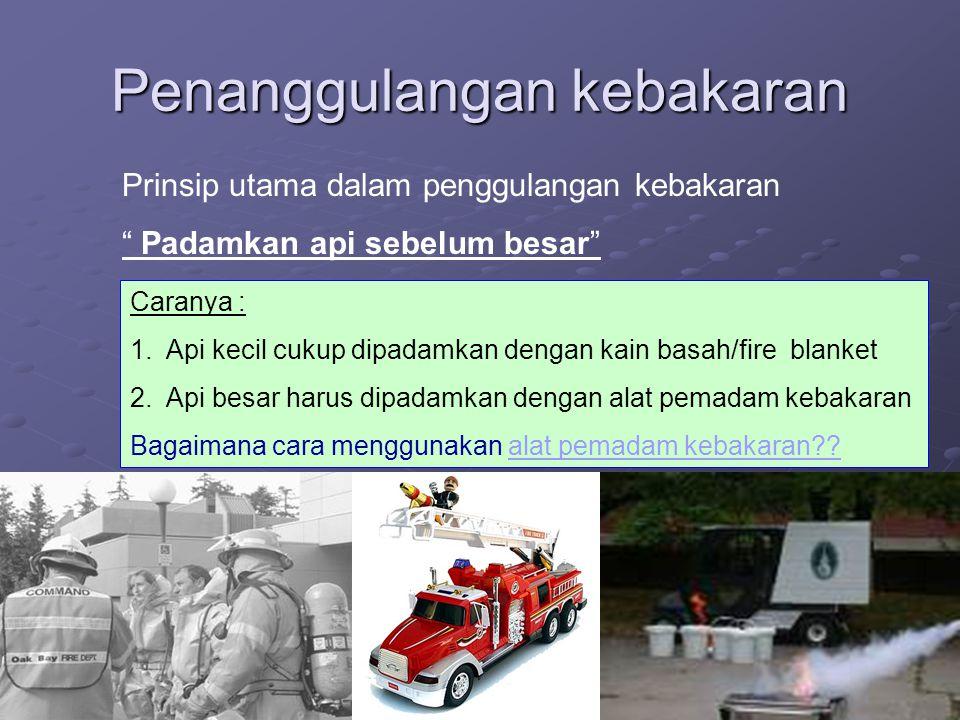 """Penanggulangan kebakaran Prinsip utama dalam penggulangan kebakaran """" Padamkan api sebelum besar"""" Caranya : 1.Api kecil cukup dipadamkan dengan kain b"""