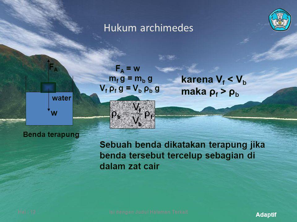 Adaptif Hukum archimedes Hal.: 12Isi dengan Judul Halaman Terkait Benda terapung Sebuah benda dikatakan terapung jika benda tersebut tercelup sebagian di dalam zat cair F A = w m f g = m b g V f ρ f g = V b ρ b g karena V f ρ b w FAFA water