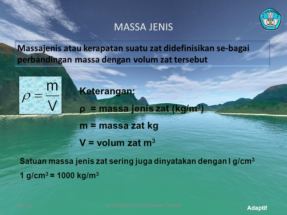 Adaptif MASSA JENIS Hal.: 2Isi dengan Judul Halaman Terkait Keterangan: ρ = massa jenis zat (kg/m 3 ) m = massa zat kg V = volum zat m 3 Satuan massa jenis zat sering juga dinyatakan dengan I g/cm 3 1 g/cm 3 = 1000 kg/m 3