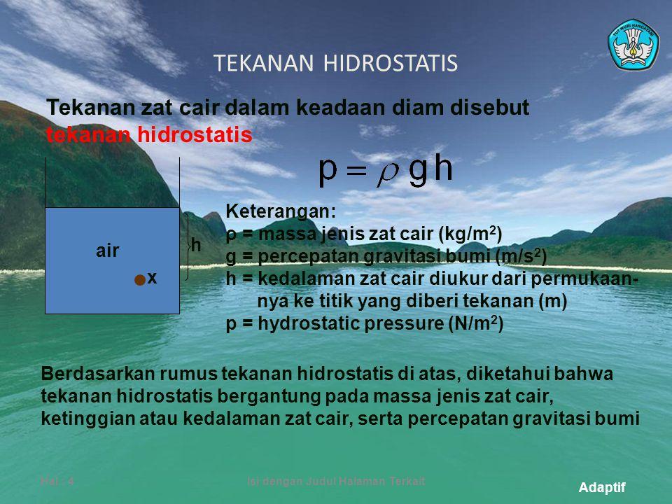 Adaptif TEKANAN HIDROSTATIS Hal.: 4Isi dengan Judul Halaman Terkait Tekanan zat cair dalam keadaan diam disebut tekanan hidrostatis Keterangan: ρ = massa jenis zat cair (kg/m 2 ) g = percepatan gravitasi bumi (m/s 2 ) h = kedalaman zat cair diukur dari permukaan- nya ke titik yang diberi tekanan (m) p = hydrostatic pressure (N/m 2 ) Berdasarkan rumus tekanan hidrostatis di atas, diketahui bahwa tekanan hidrostatis bergantung pada massa jenis zat cair, ketinggian atau kedalaman zat cair, serta percepatan gravitasi bumi h x air