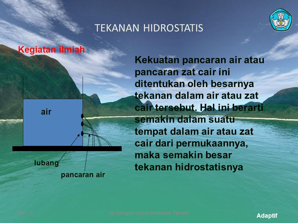 Adaptif TEKANAN HIDROSTATIS Hal.: 5Isi dengan Judul Halaman Terkait Kekuatan pancaran air atau pancaran zat cair ini ditentukan oleh besarnya tekanan dalam air atau zat cair tersebut.