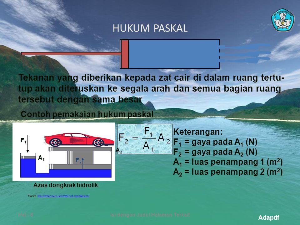 Adaptif HUKUM PASKAL Hal.: 8Isi dengan Judul Halaman Terkait Tekanan yang diberikan kepada zat cair di dalam ruang tertu- tup akan diteruskan ke segala arah dan semua bagian ruang tersebut dengan sama besar Contoh pemakaian hukum paskal Keterangan: F 1 = gaya pada A 1 (N) F 2 = gaya pada A 2 (N) A 1 = luas penampang 1 (m 2 ) A 2 = luas penampang 2 (m 2 ) A2A2 F2F2 A1A1 F1F1 Azas dongkrak hidrolik Source: http://home.wxs.nl/~brink494/hydr.htg/pascal.gifhttp://home.wxs.nl/~brink494/hydr.htg/pascal.gif
