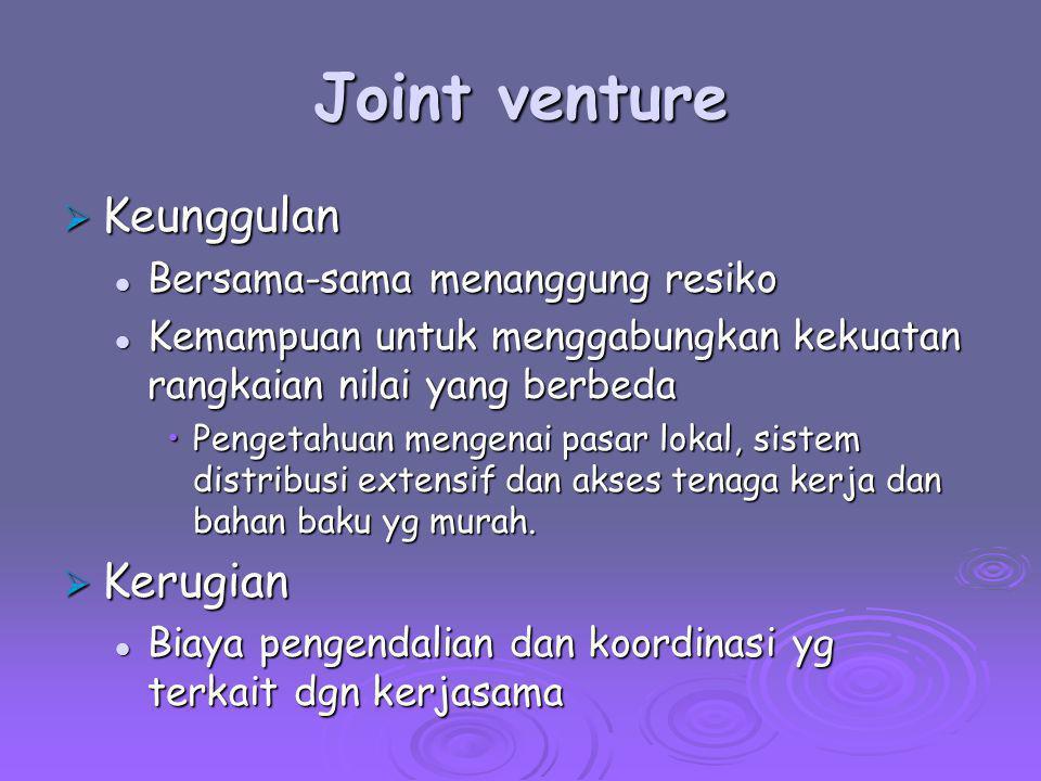 Joint venture  Keunggulan Bersama-sama menanggung resiko Bersama-sama menanggung resiko Kemampuan untuk menggabungkan kekuatan rangkaian nilai yang b