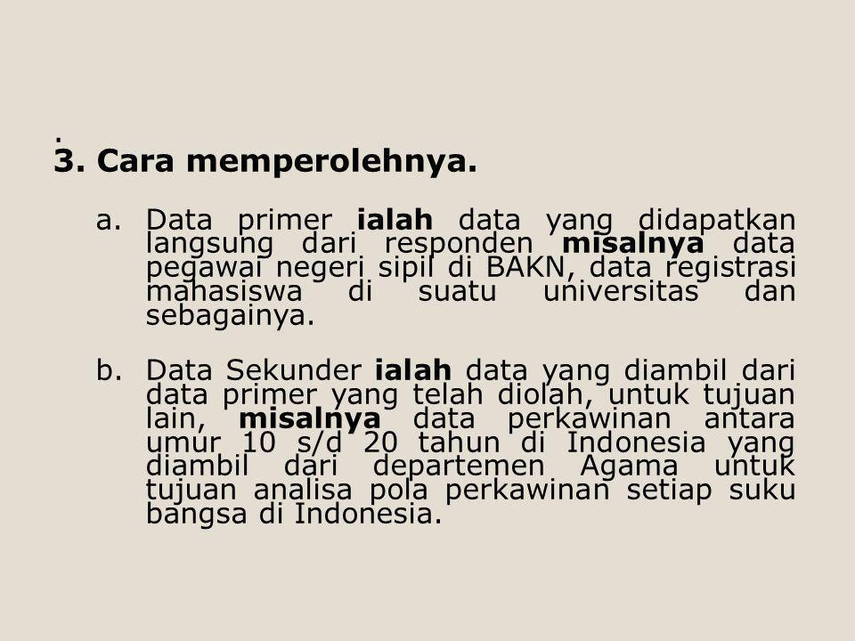 . 3. Cara memperolehnya. a.Data primer ialah data yang didapatkan langsung dari responden misalnya data pegawai negeri sipil di BAKN, data registrasi