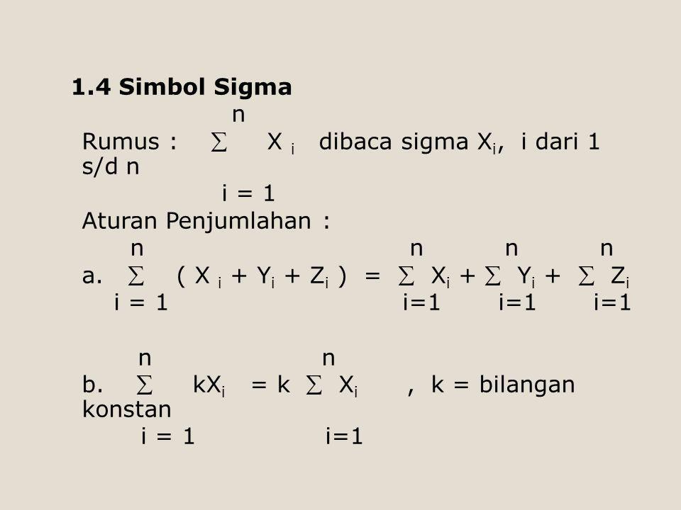 1.4 Simbol Sigma n Rumus :  X i dibaca sigma X i, i dari 1 s/d n i = 1 Aturan Penjumlahan : n n n n a.  ( X i + Y i + Z i ) =  X i +  Y i +  Z i