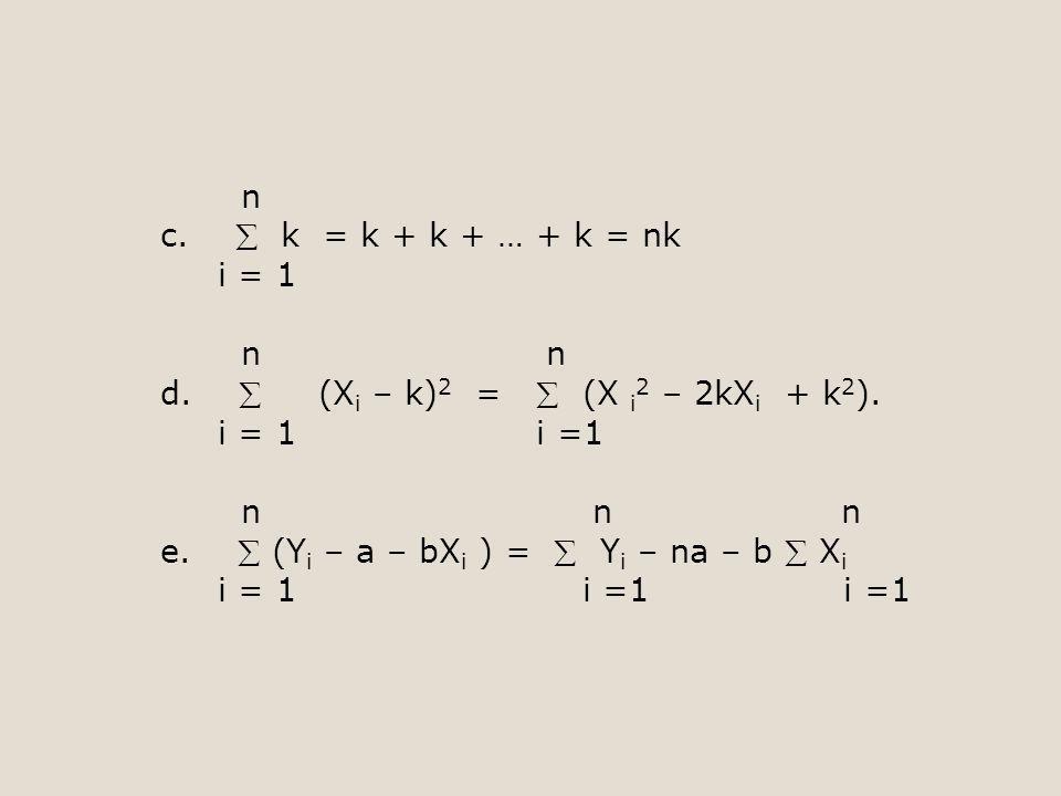n c.  k = k + k + … + k = nk i = 1 n n d.  (X i – k) 2 =  (X i 2 – 2kX i + k 2 ). i = 1 i =1 n n n e.  (Y i – a – bX i ) =  Y i – na – b  X i i