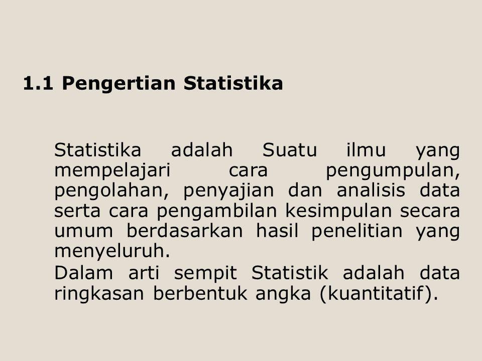 1.1 Pengertian Statistika Statistika adalah Suatu ilmu yang mempelajari cara pengumpulan, pengolahan, penyajian dan analisis data serta cara pengambil