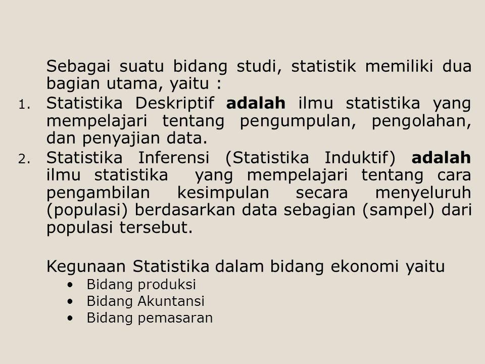 Sebagai suatu bidang studi, statistik memiliki dua bagian utama, yaitu : 1. Statistika Deskriptif adalah ilmu statistika yang mempelajari tentang peng